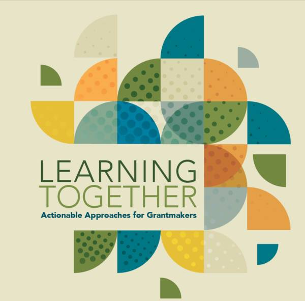 "This cover has a pattern made up of wedges of a circle in blue, orange, green and marigold. The title reads, ""Learning Together: Actionable Approaches for Grantmakers""."