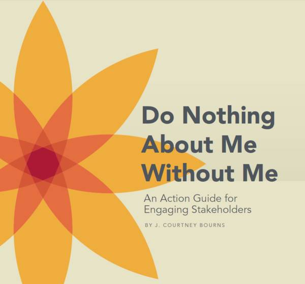 "This cover has a cream background with a large orange and red flower on the left side. The title reads, ""Do Nothing About Me Without Me: An Action Guide for Engaging Stakeholders""."