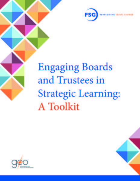 "This is the cover of the publication ""Engaging Boards and Trustees in Strategic Learning: A Toolkit.""  The cover is white with multi-colored graphics in the corners.  The FSG and GEO logos appear in opposing corners of the cover."
