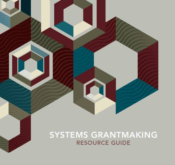 "This cover has maroon, forest green and slate blue hexagons on the front. The title reads, ""Systems Grantmaking Resource Guide""."